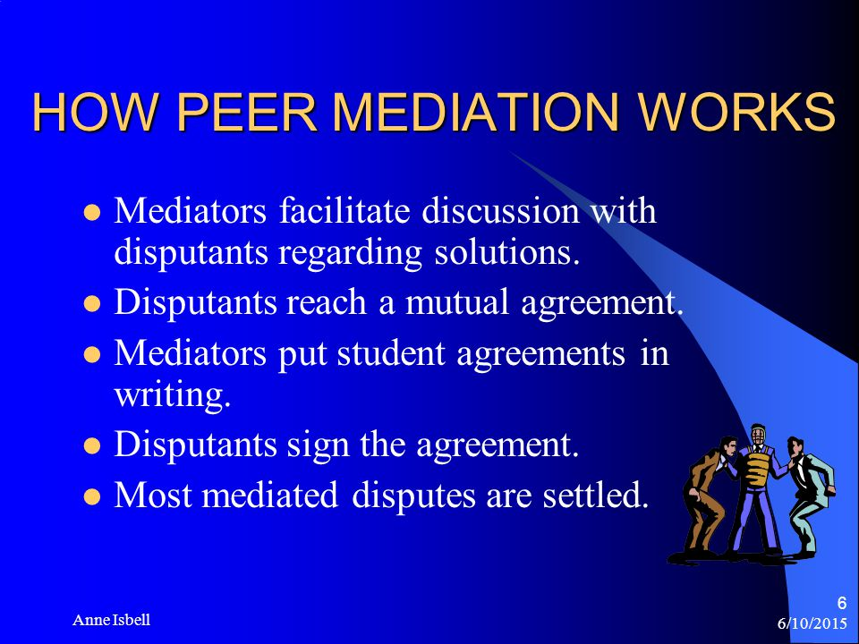 6/10/2015 Anne Isbell 5 HOW PEER MEDIATION WORKS Peer mediation teaches students to solve their problems without fighting.