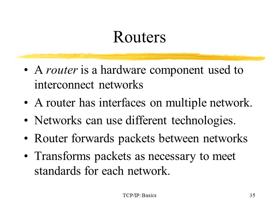 TCP/IP: Basics35 Routers A router is a hardware component used to interconnect networks A router has interfaces on multiple network.