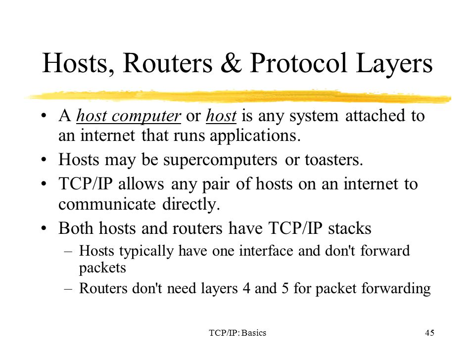 TCP/IP: Basics45 Hosts, Routers & Protocol Layers A host computer or host is any system attached to an internet that runs applications.