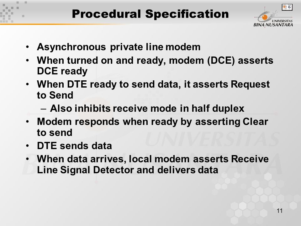 11 Procedural Specification Asynchronous private line modem When turned on and ready, modem (DCE) asserts DCE ready When DTE ready to send data, it asserts Request to Send –Also inhibits receive mode in half duplex Modem responds when ready by asserting Clear to send DTE sends data When data arrives, local modem asserts Receive Line Signal Detector and delivers data