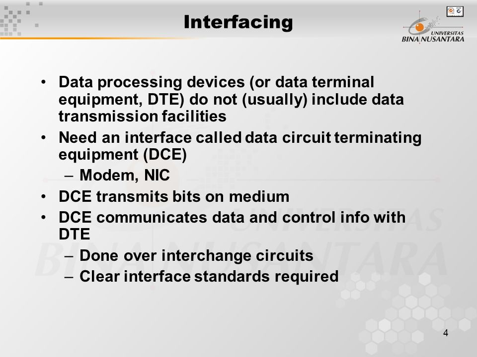 4 Interfacing Data processing devices (or data terminal equipment, DTE) do not (usually) include data transmission facilities Need an interface called data circuit terminating equipment (DCE) –Modem, NIC DCE transmits bits on medium DCE communicates data and control info with DTE –Done over interchange circuits –Clear interface standards required