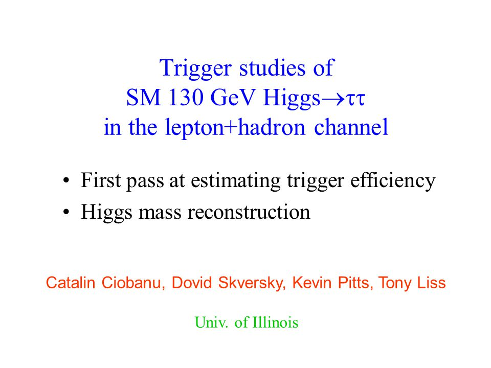 Trigger studies of SM 130 GeV Higgs  in the lepton+hadron channel First pass at estimating trigger efficiency Higgs mass reconstruction Catalin Ciobanu, Dovid Skversky, Kevin Pitts, Tony Liss Univ.