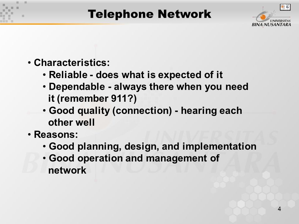 4 Telephone Network Characteristics: Reliable - does what is expected of it Dependable - always there when you need it (remember 911 ) Good quality (connection) - hearing each other well Reasons: Good planning, design, and implementation Good operation and management of network