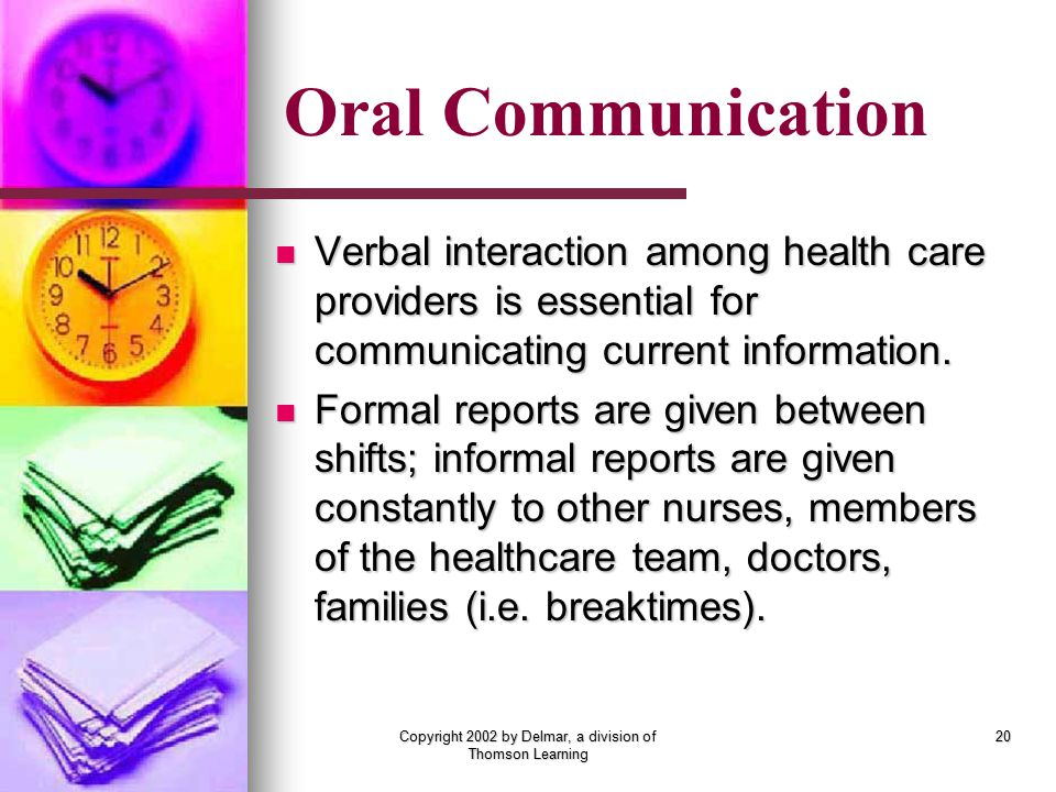 Copyright 2002 by Delmar, a division of Thomson Learning 20 Verbal interaction among health care providers is essential for communicating current information.