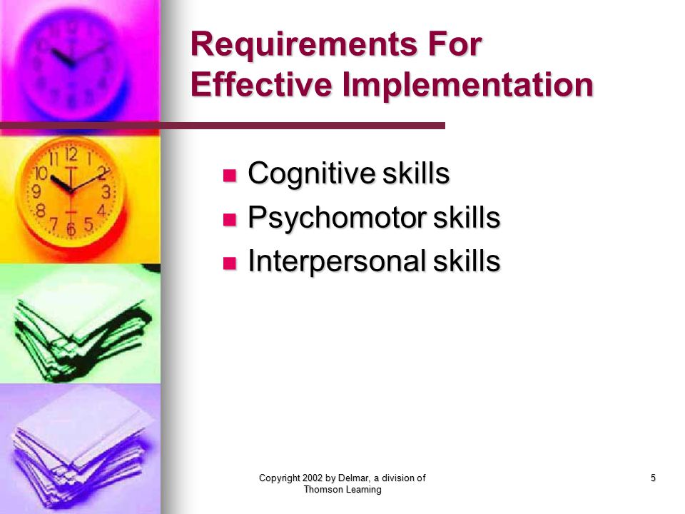 Copyright 2002 by Delmar, a division of Thomson Learning 5 Requirements For Effective Implementation Cognitive skills Cognitive skills Psychomotor skills Psychomotor skills Interpersonal skills Interpersonal skills