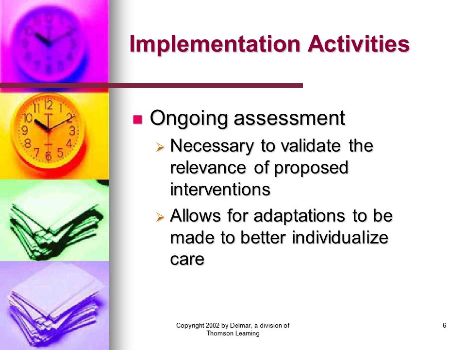 Copyright 2002 by Delmar, a division of Thomson Learning 6 Implementation Activities Ongoing assessment Ongoing assessment  Necessary to validate the relevance of proposed interventions  Allows for adaptations to be made to better individualize care