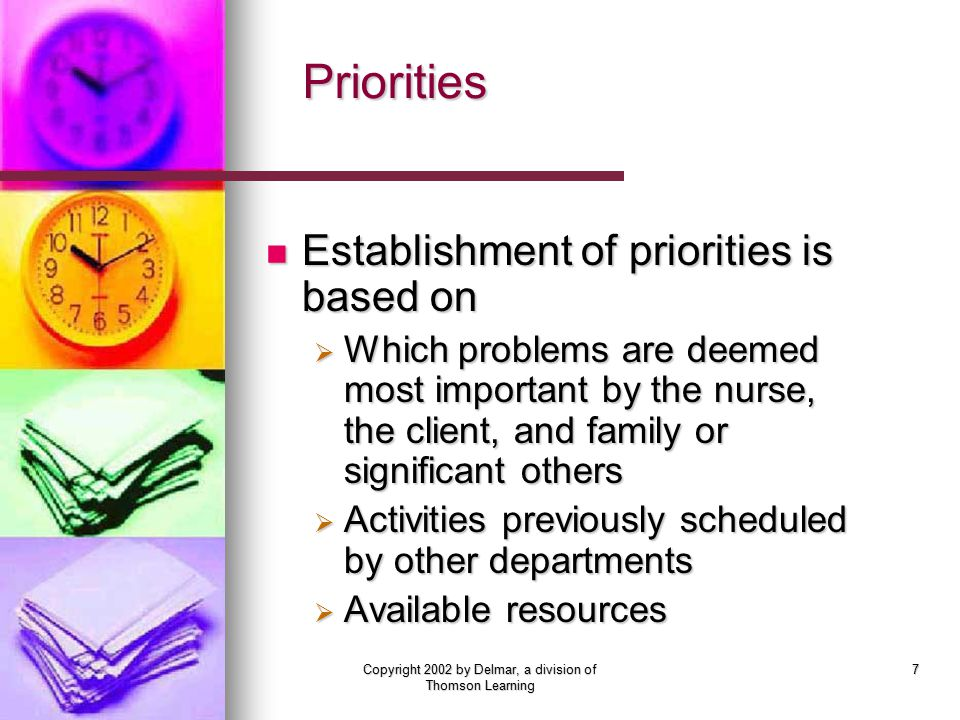 Copyright 2002 by Delmar, a division of Thomson Learning 7 Priorities Establishment of priorities is based on Establishment of priorities is based on  Which problems are deemed most important by the nurse, the client, and family or significant others  Activities previously scheduled by other departments  Available resources