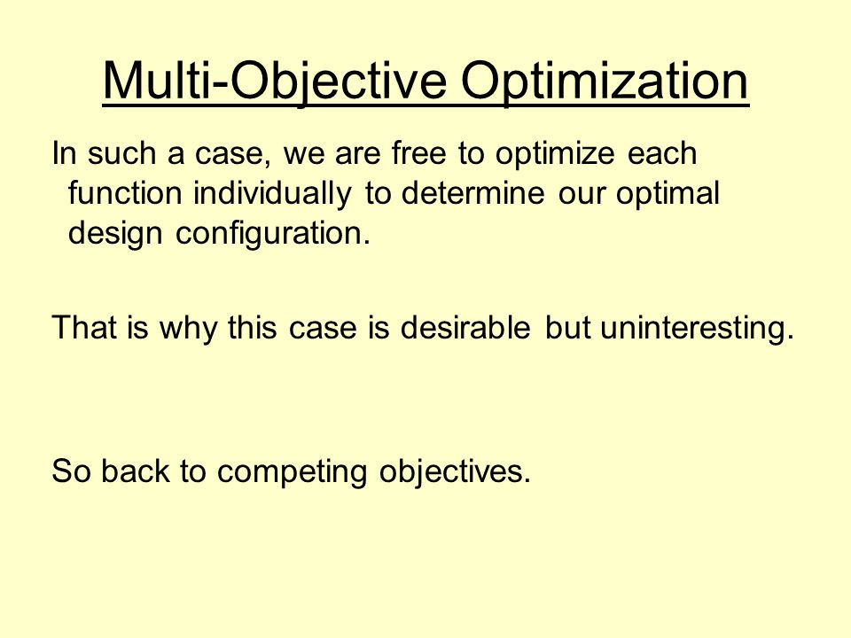 Multi-Objective Optimization In such a case, we are free to optimize each function individually to determine our optimal design configuration.