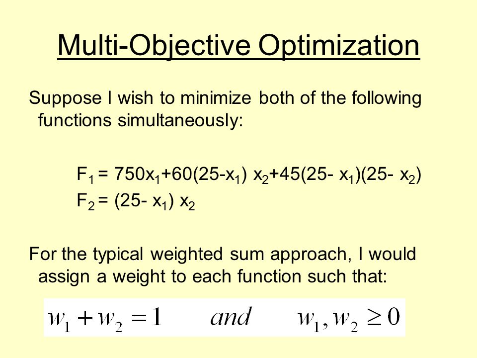 Multi-Objective Optimization Suppose I wish to minimize both of the following functions simultaneously: F 1 = 750x 1 +60(25-x 1 ) x 2 +45(25- x 1 )(25- x 2 ) F 2 = (25- x 1 ) x 2 For the typical weighted sum approach, I would assign a weight to each function such that: