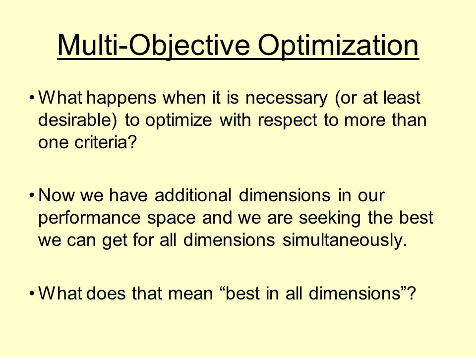 Multi-Objective Optimization What happens when it is necessary (or at least desirable) to optimize with respect to more than one criteria.