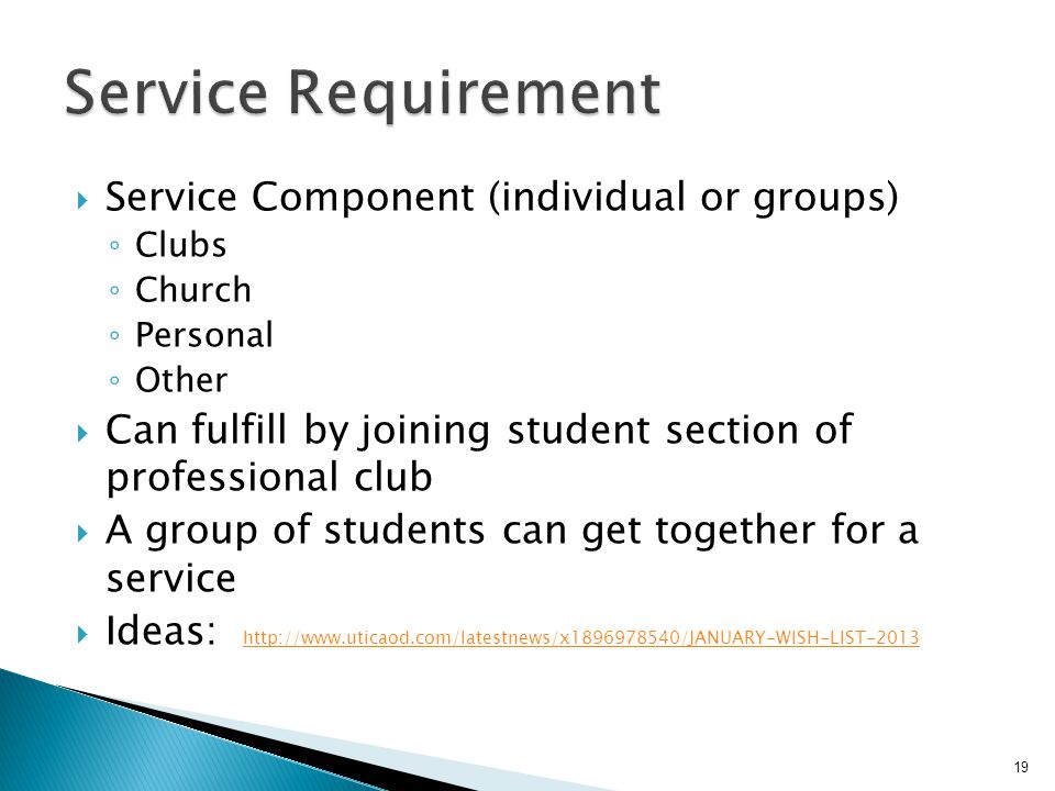  Service Component (individual or groups) ◦ Clubs ◦ Church ◦ Personal ◦ Other  Can fulfill by joining student section of professional club  A group of students can get together for a service  Ideas: