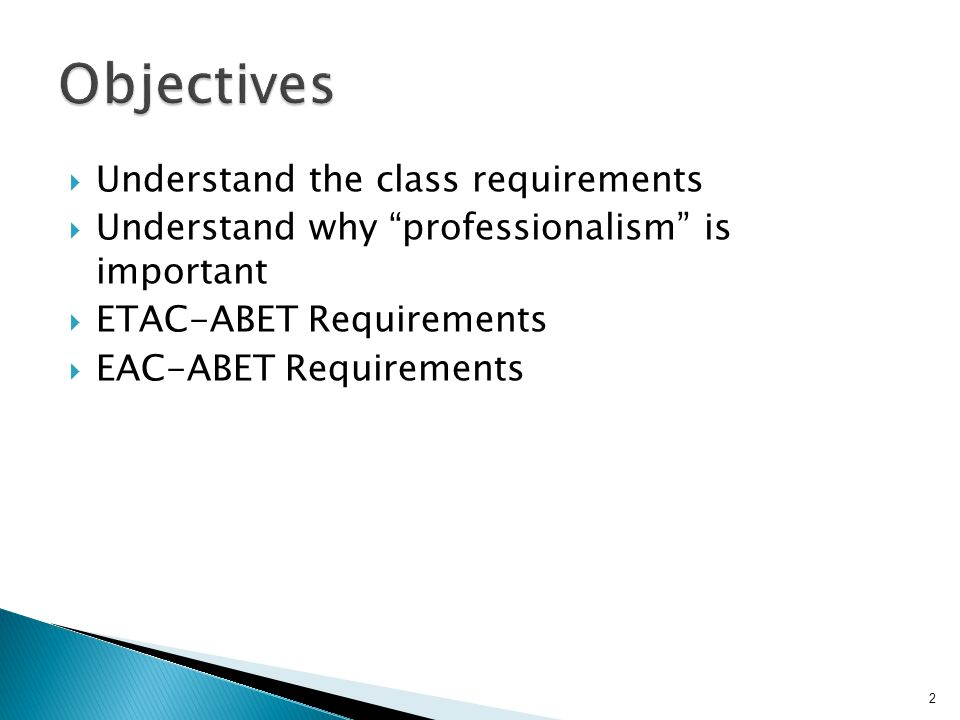  Understand the class requirements  Understand why professionalism is important  ETAC-ABET Requirements  EAC-ABET Requirements 2