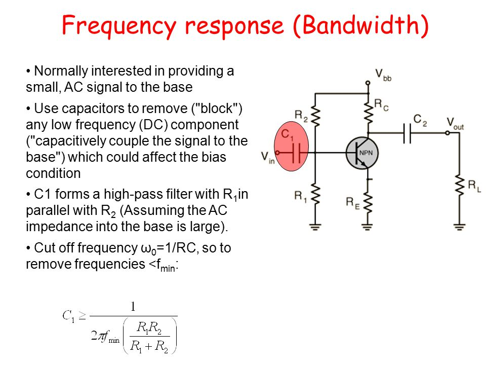 Frequency response (Bandwidth) Normally interested in providing a small, AC signal to the base Use capacitors to remove ( block ) any low frequency (DC) component ( capacitively couple the signal to the base ) which could affect the bias condition C1 forms a high-pass filter with R 1 in parallel with R 2 (Assuming the AC impedance into the base is large).