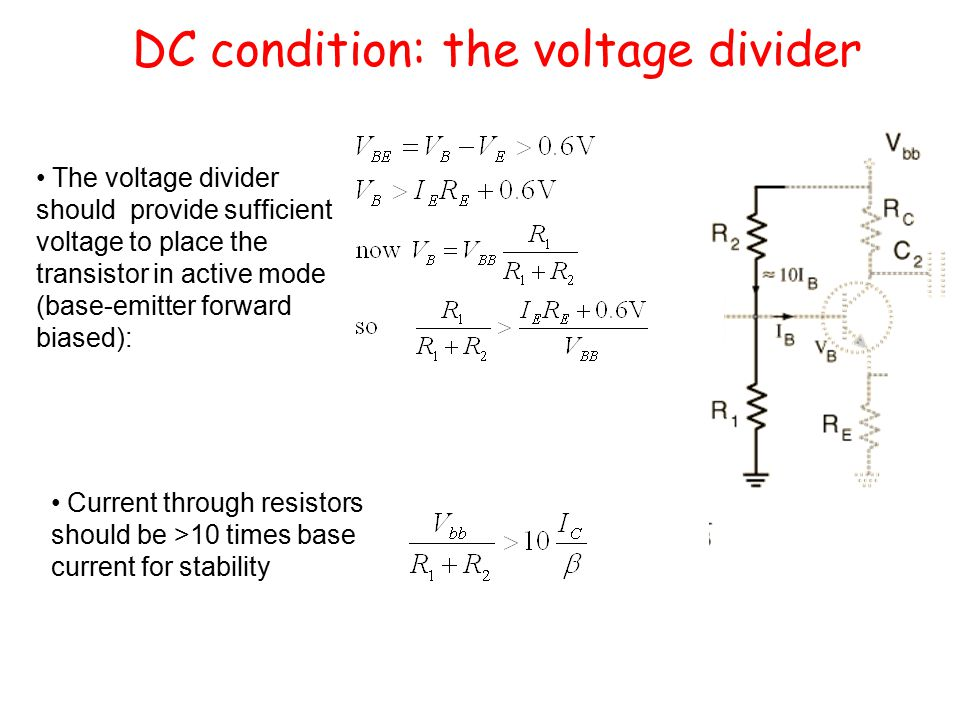 DC condition: the voltage divider The voltage divider should provide sufficient voltage to place the transistor in active mode (base-emitter forward biased): Current through resistors should be >10 times base current for stability