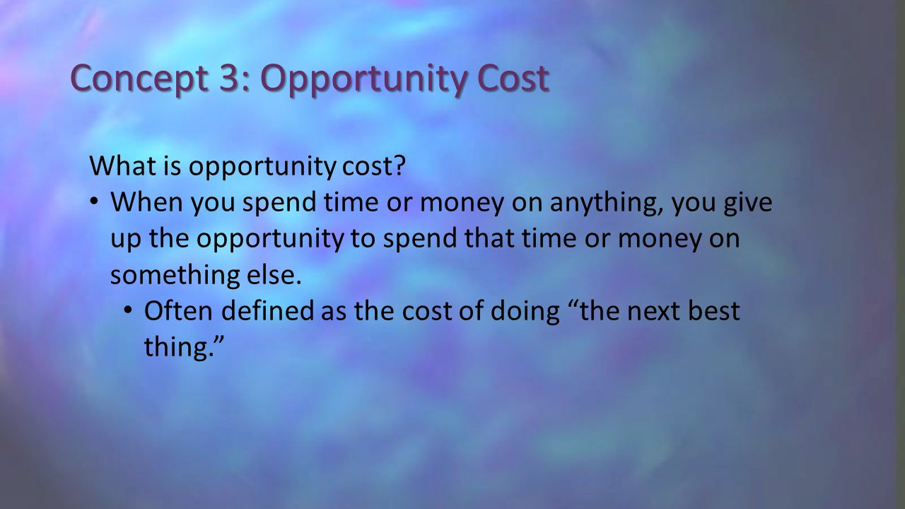 Concept 3: Opportunity Cost What is opportunity cost.