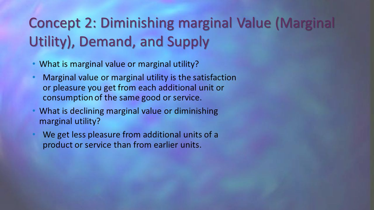 Concept 2: Diminishing marginal Value (Marginal Utility), Demand, and Supply What is marginal value or marginal utility.
