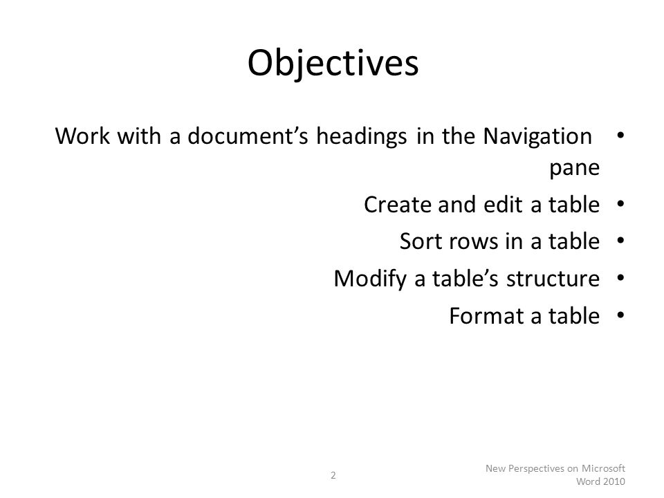 Objectives Work with a document's headings in the Navigation pane Create and edit a table Sort rows in a table Modify a table's structure Format a table New Perspectives on Microsoft Word