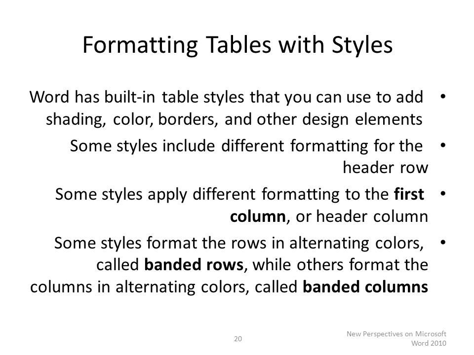 Formatting Tables with Styles Word has built-in table styles that you can use to add shading, color, borders, and other design elements Some styles include different formatting for the header row Some styles apply different formatting to the first column, or header column Some styles format the rows in alternating colors, called banded rows, while others format the columns in alternating colors, called banded columns New Perspectives on Microsoft Word