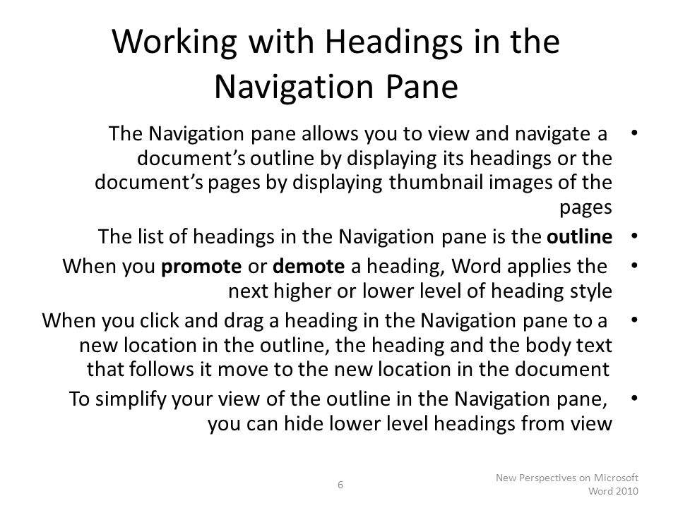 Working with Headings in the Navigation Pane The Navigation pane allows you to view and navigate a document's outline by displaying its headings or the document's pages by displaying thumbnail images of the pages The list of headings in the Navigation pane is the outline When you promote or demote a heading, Word applies the next higher or lower level of heading style When you click and drag a heading in the Navigation pane to a new location in the outline, the heading and the body text that follows it move to the new location in the document To simplify your view of the outline in the Navigation pane, you can hide lower level headings from view New Perspectives on Microsoft Word