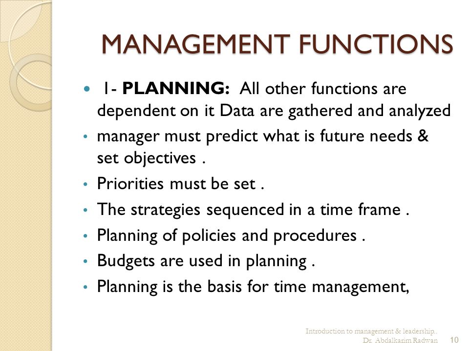 Introduction to management & leadership.. Dr. Abdalkarim Radwan10 MANAGEMENT FUNCTIONS 1- PLANNING: All other functions are dependent on it Data are g