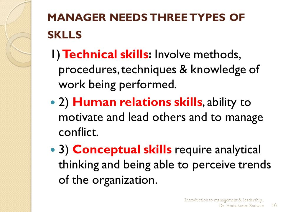 Introduction to management & leadership.. Dr. Abdalkarim Radwan16 MANAGER NEEDS THREE TYPES OF SKLLS 1) Technical skills: Involve methods, procedures,