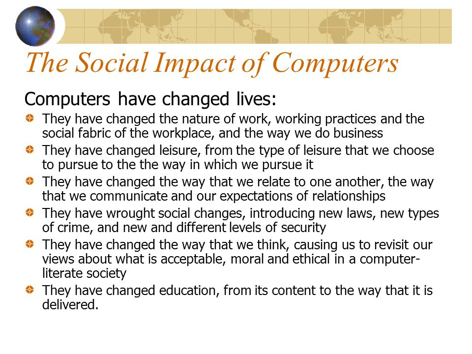impact of computers on our society The impact of computers on soc essaystitle: the impact of computers on society today computers have made such an enormous impact on our society today there isn't a place where you can turn where there isn't a computer involved.