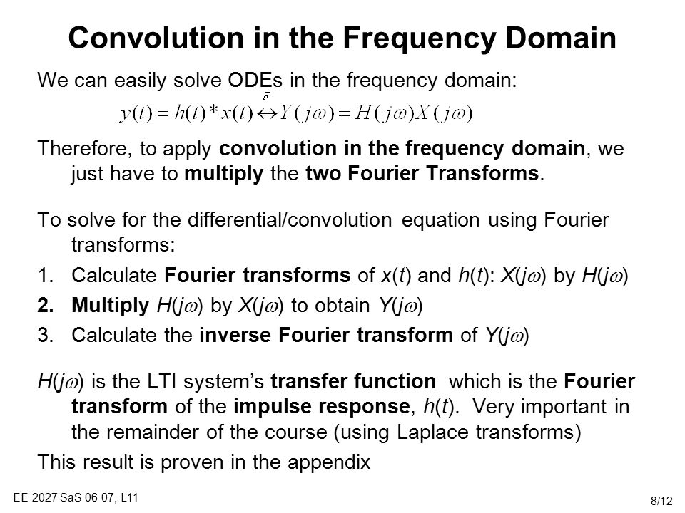 EE-2027 SaS 06-07, L11 8/12 Convolution in the Frequency Domain We can easily solve ODEs in the frequency domain: Therefore, to apply convolution in the frequency domain, we just have to multiply the two Fourier Transforms.