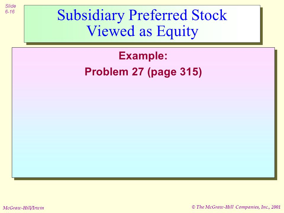 © The McGraw-Hill Companies, Inc., 2001 Slide 6-16 McGraw-Hill/Irwin Subsidiary Preferred Stock Viewed as Equity Example: Problem 27 (page 315) Example: Problem 27 (page 315)