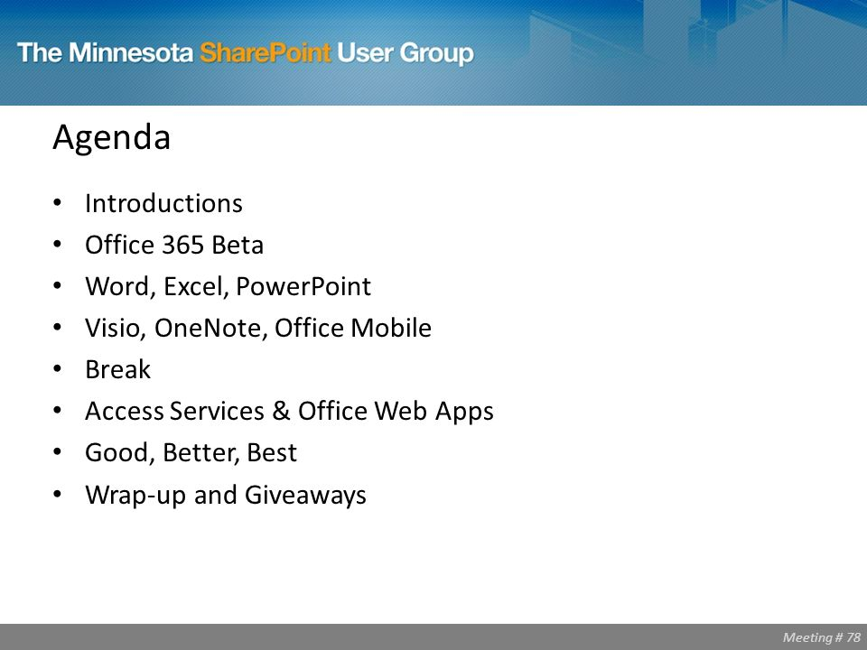 Meeting # 78 Agenda Introductions Office 365 Beta Word, Excel, PowerPoint Visio, OneNote, Office Mobile Break Access Services & Office Web Apps Good, Better, Best Wrap-up and Giveaways