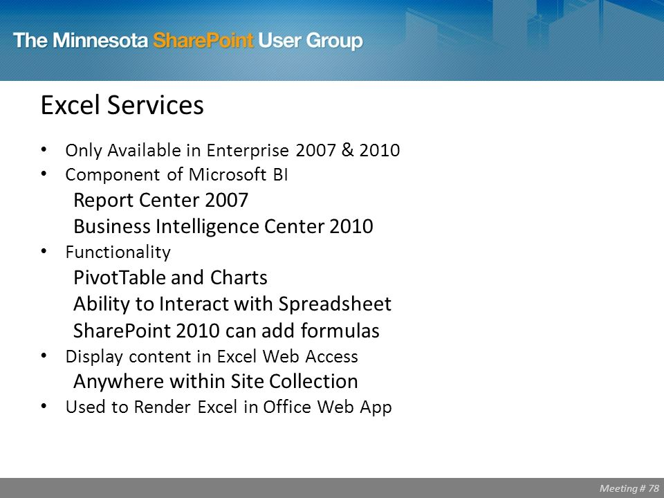 Meeting # 78 Excel Services Only Available in Enterprise 2007 & 2010 Component of Microsoft BI Report Center 2007 Business Intelligence Center 2010 Functionality PivotTable and Charts Ability to Interact with Spreadsheet SharePoint 2010 can add formulas Display content in Excel Web Access Anywhere within Site Collection Used to Render Excel in Office Web App