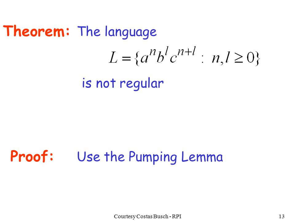 Courtesy Costas Busch - RPI13 Theorem: The language is not regular Proof: Use the Pumping Lemma