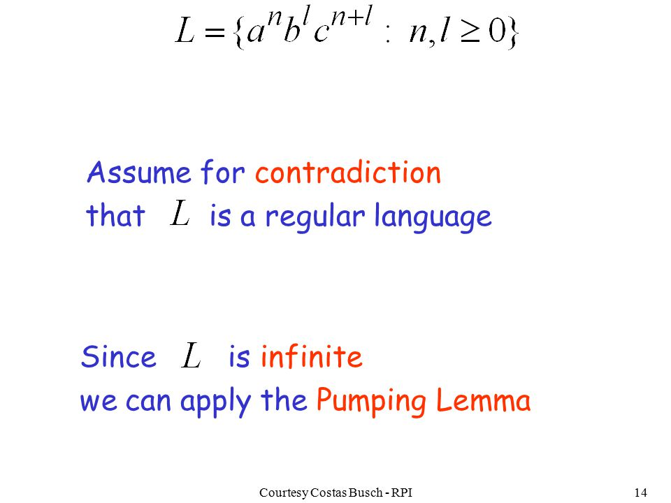 Courtesy Costas Busch - RPI14 Assume for contradiction that is a regular language Since is infinite we can apply the Pumping Lemma