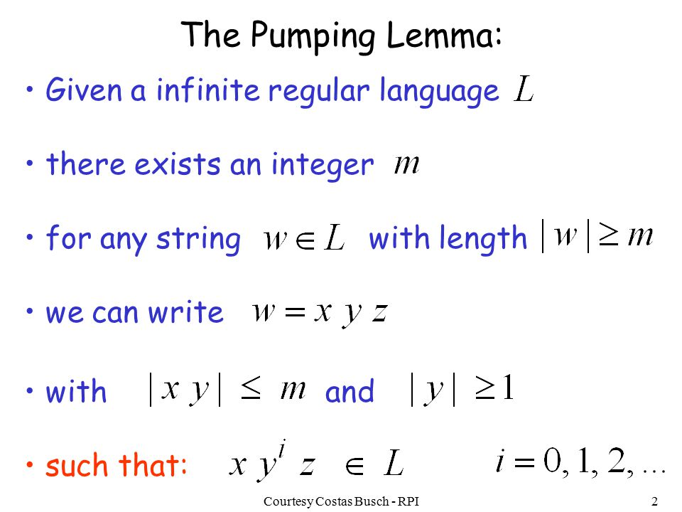 Courtesy Costas Busch - RPI2 The Pumping Lemma: Given a infinite regular language there exists an integer for any string with length we can write with and such that: