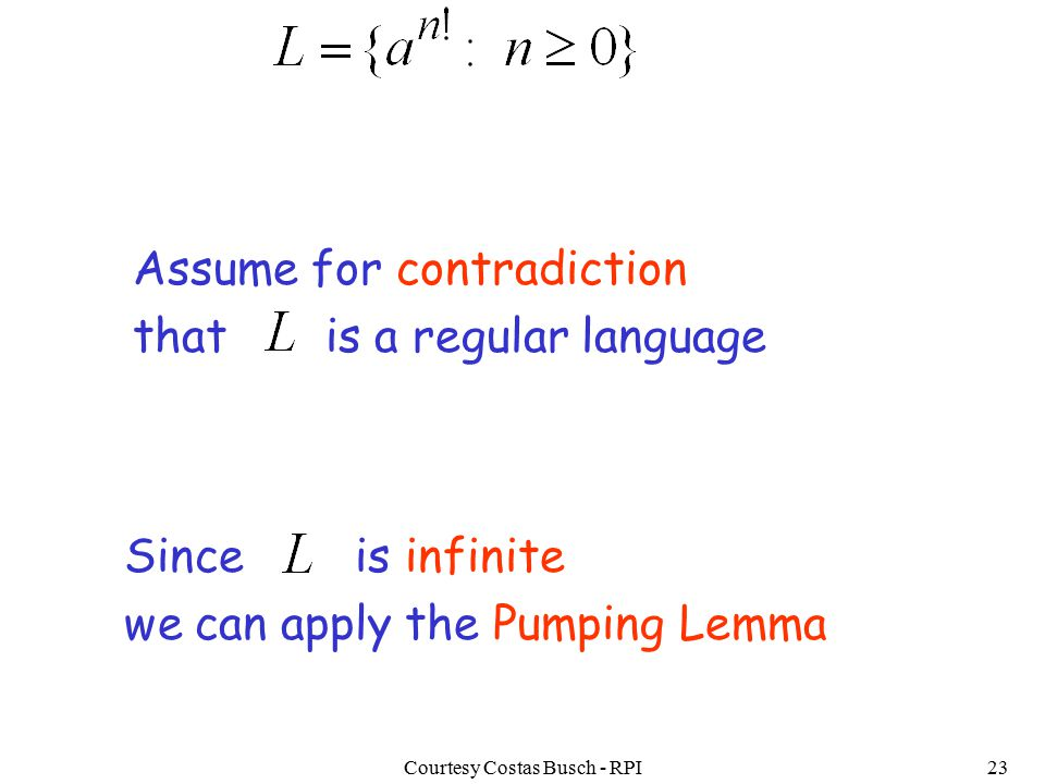 Courtesy Costas Busch - RPI23 Assume for contradiction that is a regular language Since is infinite we can apply the Pumping Lemma