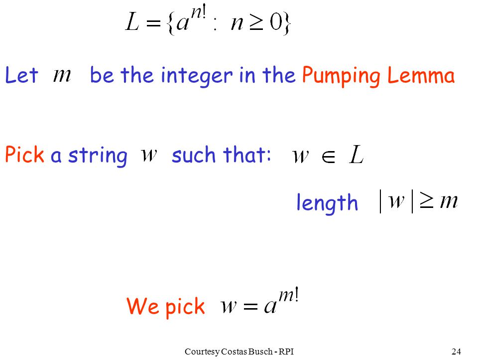 Courtesy Costas Busch - RPI24 We pick Let be the integer in the Pumping Lemma Pick a string such that: length