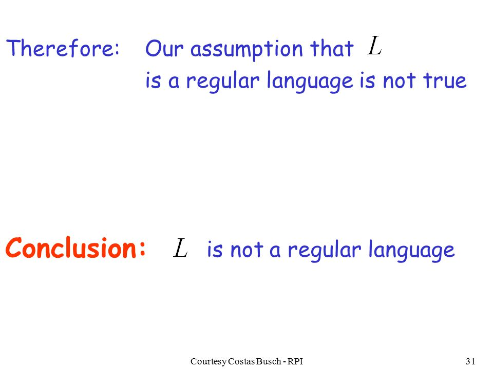 Courtesy Costas Busch - RPI31 Our assumption that is a regular language is not true Conclusion: is not a regular language Therefore: