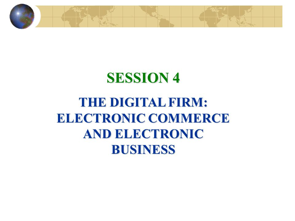 SESSION 4 THE DIGITAL FIRM: ELECTRONIC COMMERCE AND ELECTRONIC BUSINESS
