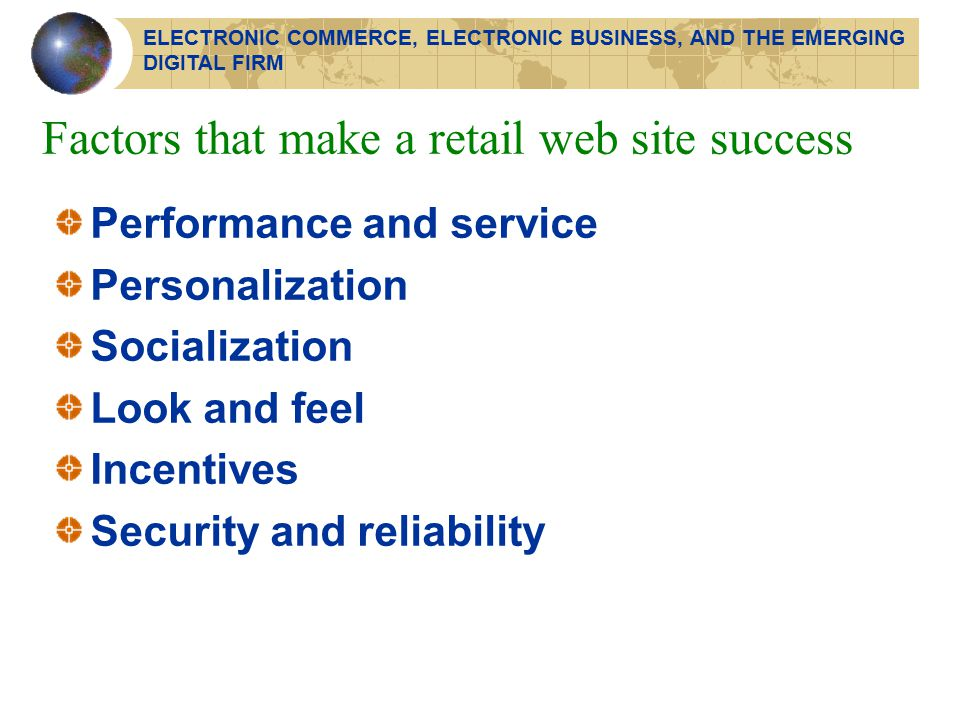 Factors that make a retail web site success Performance and service Personalization Socialization Look and feel Incentives Security and reliability ELECTRONIC COMMERCE, ELECTRONIC BUSINESS, AND THE EMERGING DIGITAL FIRM