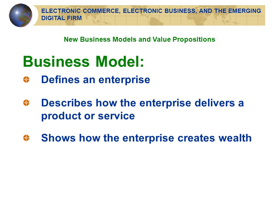 Business Model: Defines an enterprise Describes how the enterprise delivers a product or service Shows how the enterprise creates wealth New Business Models and Value Propositions ELECTRONIC COMMERCE, ELECTRONIC BUSINESS, AND THE EMERGING DIGITAL FIRM