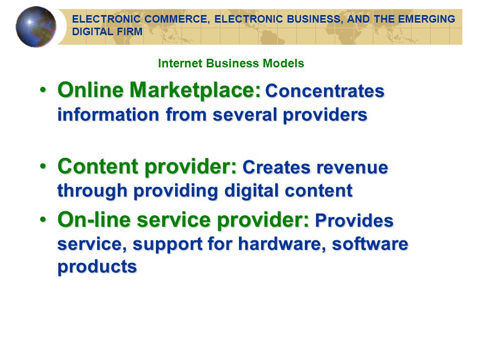 Online Marketplace: Concentrates information from several providersOnline Marketplace: Concentrates information from several providers Content provider: Creates revenue through providing digital contentContent provider: Creates revenue through providing digital content On-line service provider: Provides service, support for hardware, software productsOn-line service provider: Provides service, support for hardware, software products Internet Business Models ELECTRONIC COMMERCE, ELECTRONIC BUSINESS, AND THE EMERGING DIGITAL FIRM