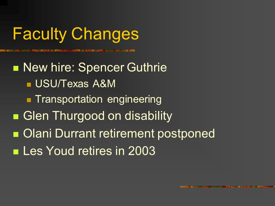 Faculty Changes New hire: Spencer Guthrie USU/Texas A&M Transportation engineering Glen Thurgood on disability Olani Durrant retirement postponed Les Youd retires in 2003