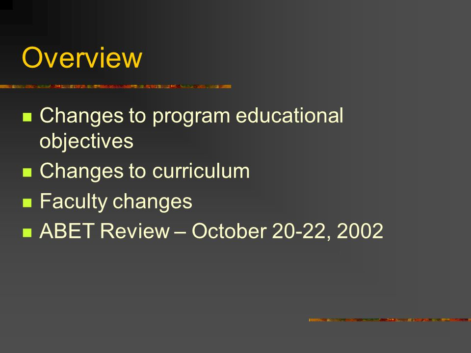 Overview Changes to program educational objectives Changes to curriculum Faculty changes ABET Review – October 20-22, 2002