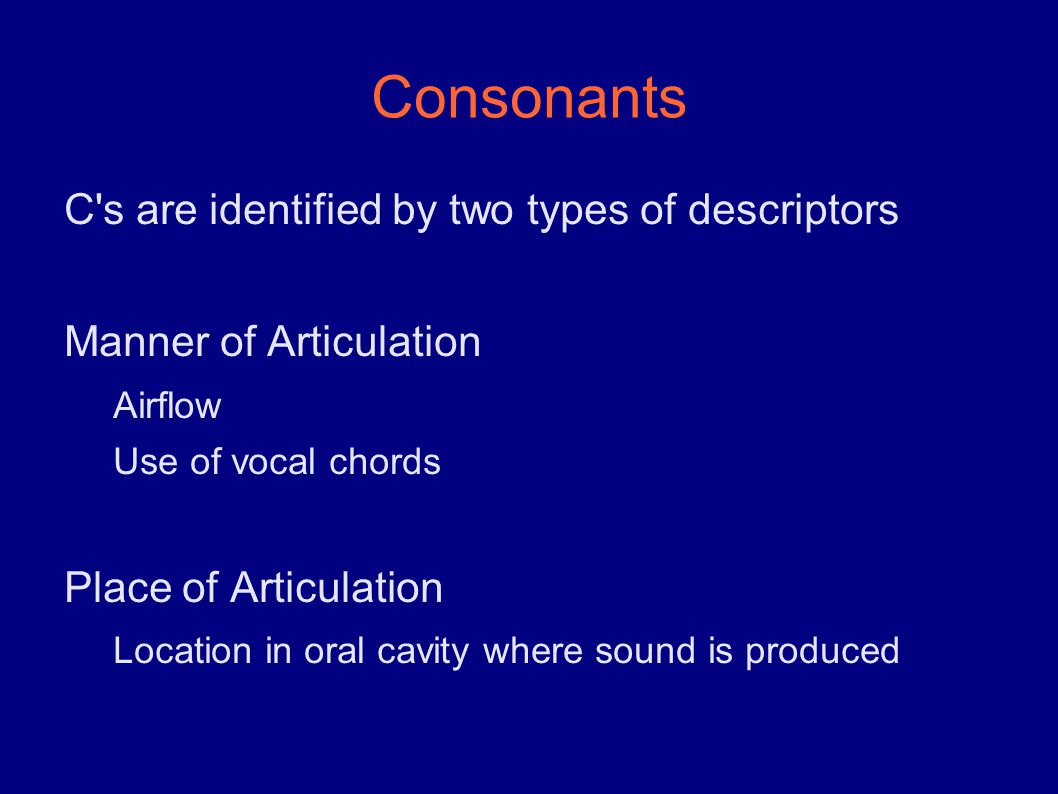 Consonants C s are identified by two types of descriptors Manner of Articulation Airflow Use of vocal chords Place of Articulation Location in oral cavity where sound is produced