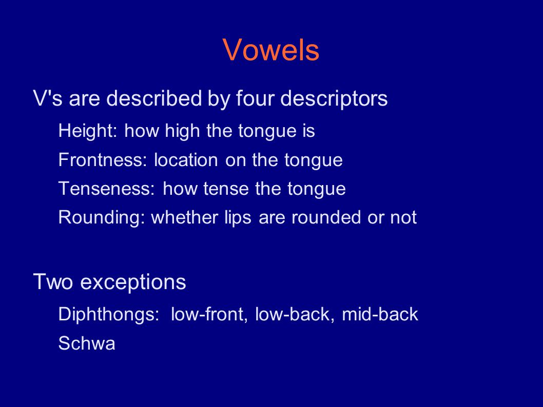 Vowels V s are described by four descriptors Height: how high the tongue is Frontness: location on the tongue Tenseness: how tense the tongue Rounding: whether lips are rounded or not Two exceptions Diphthongs: low-front, low-back, mid-back Schwa