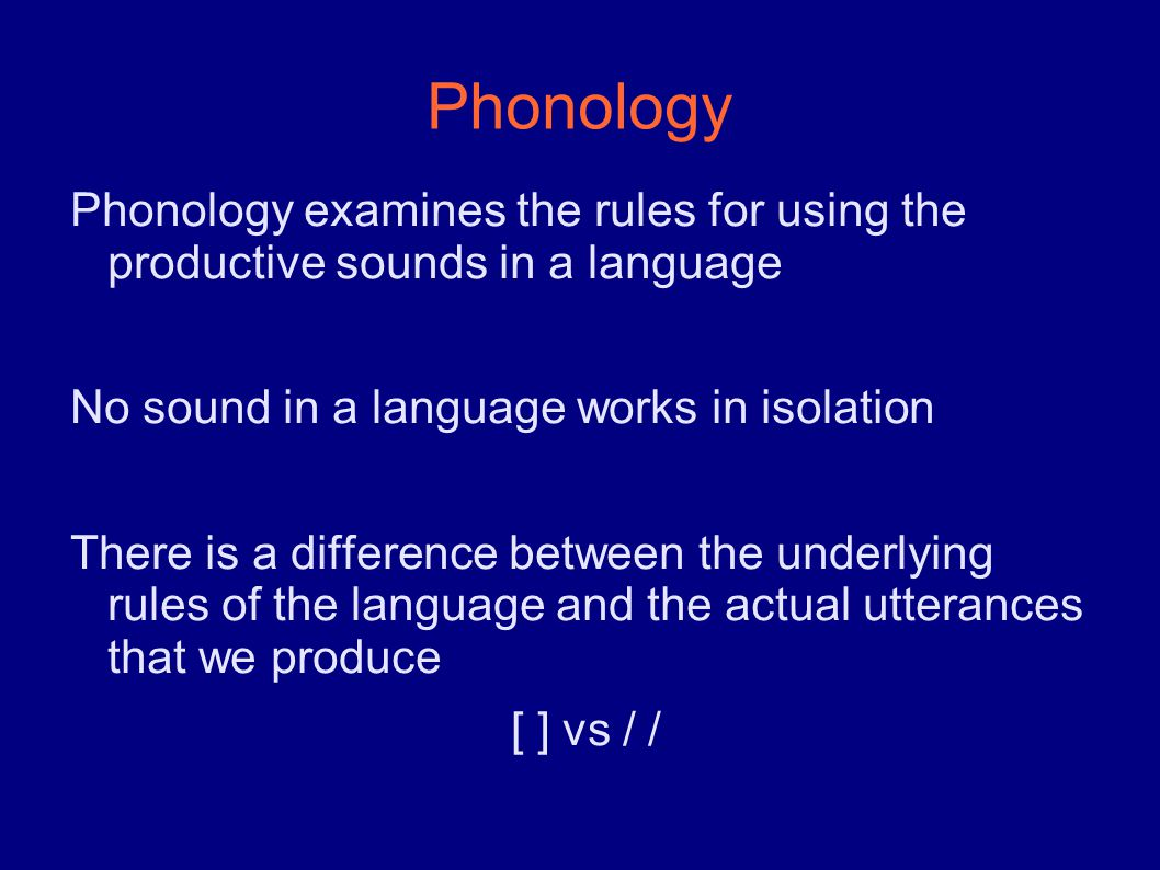 Phonology Phonology examines the rules for using the productive sounds in a language No sound in a language works in isolation There is a difference between the underlying rules of the language and the actual utterances that we produce [ ] vs / /