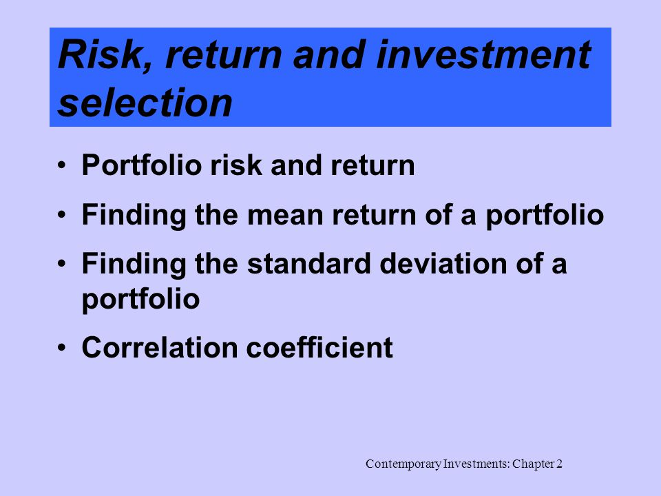 Contemporary Investments: Chapter 2 Risk, return and investment selection Portfolio risk and return Finding the mean return of a portfolio Finding the standard deviation of a portfolio Correlation coefficient