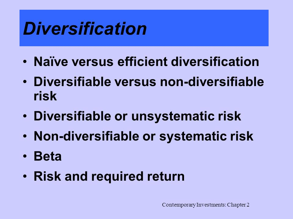 Contemporary Investments: Chapter 2 Diversification Naïve versus efficient diversification Diversifiable versus non-diversifiable risk Diversifiable or unsystematic risk Non-diversifiable or systematic risk Beta Risk and required return
