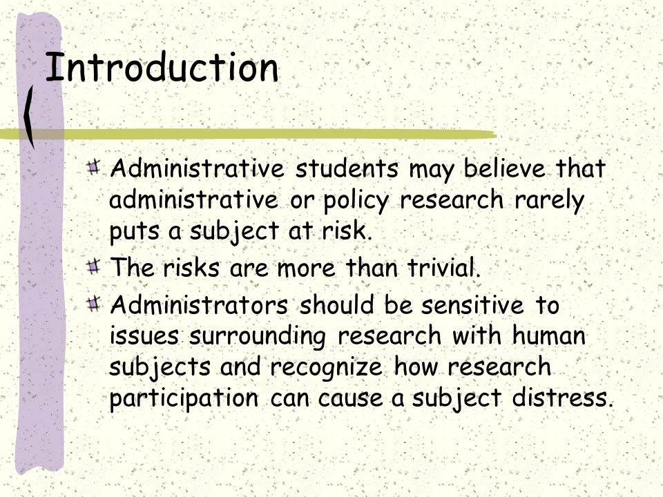 Introduction Administrative students may believe that administrative or policy research rarely puts a subject at risk.