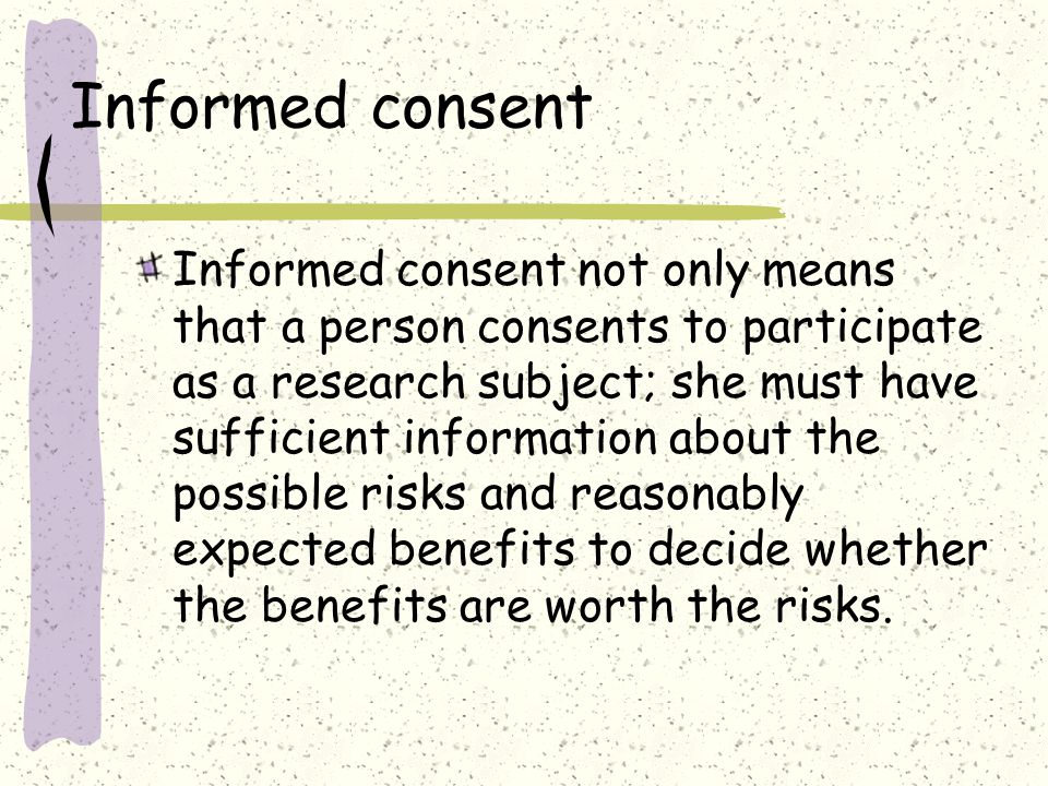 Informed consent Informed consent not only means that a person consents to participate as a research subject; she must have sufficient information about the possible risks and reasonably expected benefits to decide whether the benefits are worth the risks.