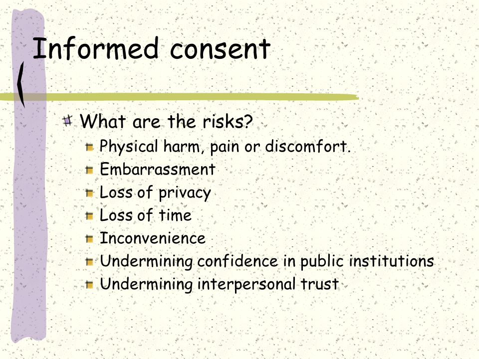Informed consent What are the risks. Physical harm, pain or discomfort.
